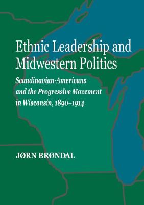 Ethnic Leadership and Midwestern Politics: Scandinavian Americans and the Progressive Movement in Wisconsin, 1890-1914 - Brondal, Jorn, and Brndal, Jrn