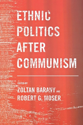 Ethnic Politics After Communism - Barany, Zoltan, Professor (Editor), and Moser, Robert G (Editor)