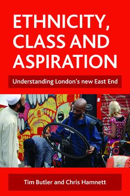 Ethnicity, Class and Aspiration: Understanding London's New East End - Butler, Tim, Mr., and Hamnett, Chris, Professor, and Mir, Sadiq
