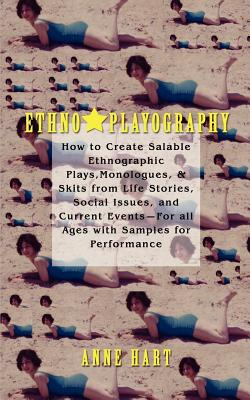 Ethno-Playography: How to Create Salable Ethnographic Plays, Monologues, & Skits from Life Stories, Social Issues, and Current Events-For - Hart, Anne