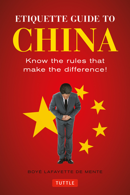Etiquette Guide to China: Know the Rules that Make the Difference! - De Mente, Boye Lafayette, and Wallace, Patrick (Revised by)