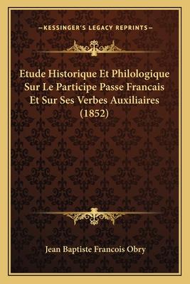 Etude Historique Et Philologique Sur Le Participe Passe Francais Et Sur Ses Verbes Auxiliaires (1852) - Obry, Jean Baptiste Francois