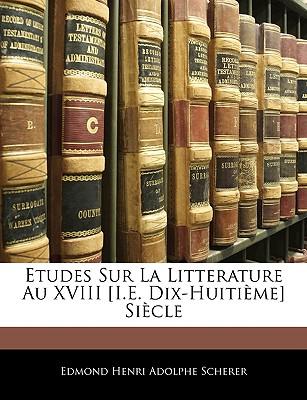 Etudes Sur La Litterature Au XVIII [I.E. Dix-Huitime] Siecle - Scherer, Edmond Henri Adolphe
