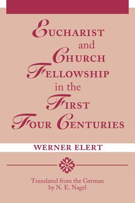 Eucharist & Church Fellowship in the First Four Centuries - Elert, Werner, and Nagel, N E (Translated by)