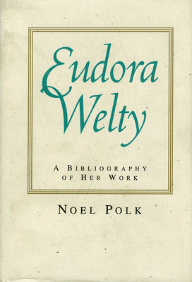 Eudora Welty: A Bibliography of Her Work - Polk, Noel, Ph.D.
