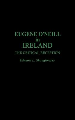 Eugene O'Neill in Ireland: The Critical Reception - Shaughnessy, Edward L