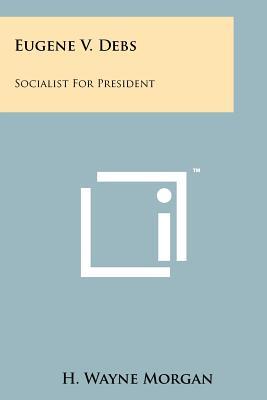 Eugene V. Debs: Socialist for President - Morgan, H Wayne