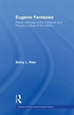 Eugenic Fantasies: Racial Ideology in the Literature and Popular Culture of the 1920's - Nies, Betsy Lee