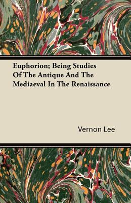 Euphorion; Being Studies of the Antique and the Mediaeval in the Renaissance - Lee, Vernon