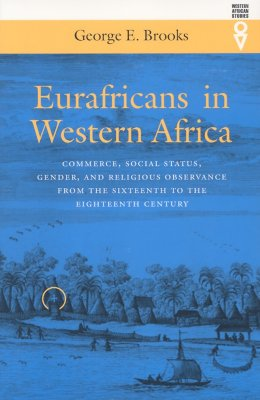 Eurafricans in Western Africa: Commerce, Social Status, Gender, and Religious Observance from the Sixteenth to the Eighteenth Century - Brooks, George E