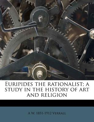 Euripides the Rationalist; A Study in the History of Art and Religion - Verrall, A W 1851-1912
