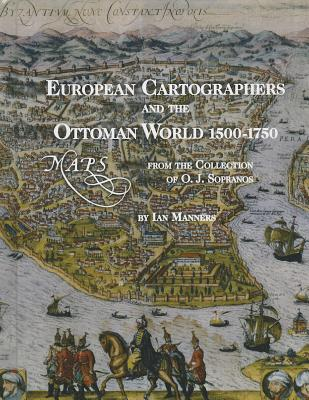European Cartographers and the Ottoman World, 1500-1750: Maps from the Collection of O.J. Sopranos - Manners, Ian, and Emiralioglu, M Pinar (Contributions by)