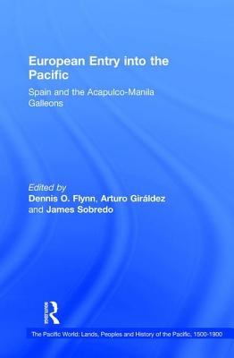 European Entry into the Pacific: Spain and the Acapulco-Manila Galleons - Flynn, Dennis O., Professor (Series edited by), and Giraldez, Arturo, Professor (Series edited by), and Sobredo, James (Editor)