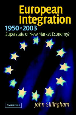 European Integration, 1950 2003: Superstate or New Market Economy? - Gillingham, John