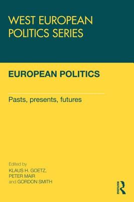 European Politics: Pasts, presents, futures - Goetz, Klaus H (Editor), and Mair, Peter, Dr. (Editor), and Smith, Gordon (Editor)