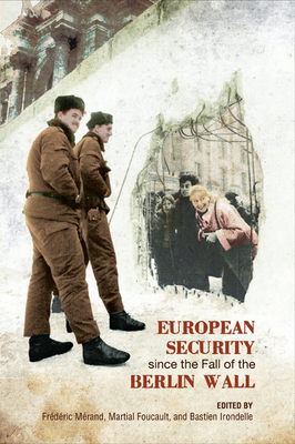 European Security Since the Fall of the Berlin Wall - Merand, Frederic (Editor), and Foucault, Martial (Editor), and Irondelle, Bastien (Editor)