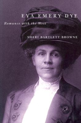 Eva Emery Dye: Romance with the West - Browne, Sheri Bartlett
