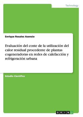 Evaluacion del Coste de La Utilizacion del Calor Residual Procedente de Plantas Cogeneradoras En Redes de Calefaccion y Refrigeracion Urbana - Rosales Asensio, Enrique