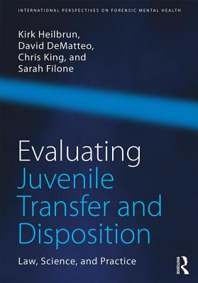 Evaluating Juvenile Transfer and Disposition: Law, Science, and Practice - Heilbrun, Kirk, and DeMatteo, David, and King, Christopher