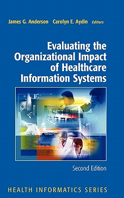 Evaluating the Organizational Impact of Healthcare Information Systems - Anderson, James G, Professor, Ph.D.