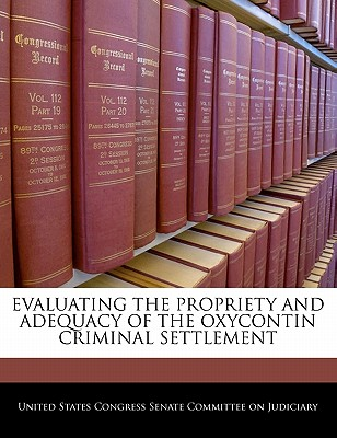 Evaluating the Propriety and Adequacy of the Oxycontin Criminal Settlement - United States Congress Senate Committee (Creator)