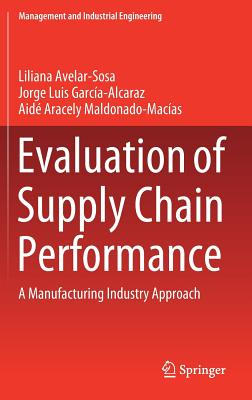 Evaluation of Supply Chain Performance: A Manufacturing Industry Approach - Avelar-Sosa, Liliana, and Garcia-Alcaraz, Jorge Luis, and Maldonado-Macias, Aide Aracely