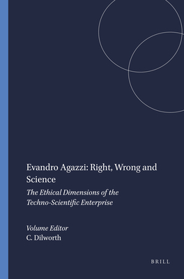 Evandro Agazzi: Right, Wrong and Science: The Ethical Dimensions of the Techno-Scientific Enterprise - Dilworth, Craig