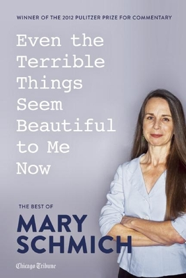 Even the Terrible Things Seem Beautiful to Me Now: The Best of Mary Schmich - Schmich, Mary