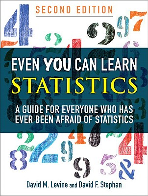 Even You Can Learn Statistics: A Guide for Everyone Who Has Ever Been Afraid of Statistics - Levine, David M, and Stephan, David F
