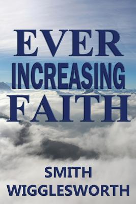 Ever Increasing Faith - Wigglesworth, Smith