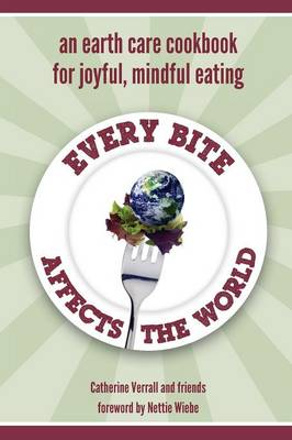 Every Bite Affects the World - An Earth Care Cookbook for Joyful, Mindful Eating - Verrall, Catherine
