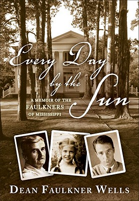 Every Day by the Sun: A Memoir of the Faulkners of Mississippi - Faulkner Wells, Dean, and Wells, Dean Faulkner