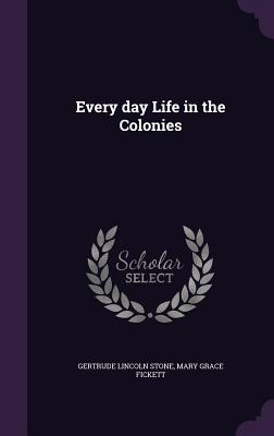 Every Day Life in the Colonies - Stone, Gertrude Lincoln, and Fickett, Mary Grace