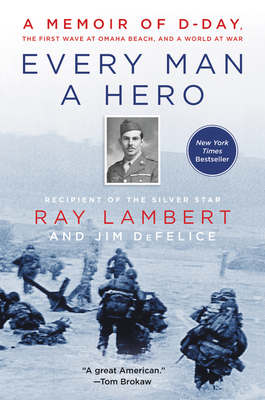 Every Man a Hero: A Memoir of D-Day, the First Wave at Omaha Beach, and a World at War - Lambert, Ray, and DeFelice, Jim