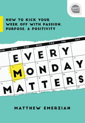 Every Monday Matters: How to Kick Your Week Off with Passion, Purpose, and Positivity - Emerzian, Matthew