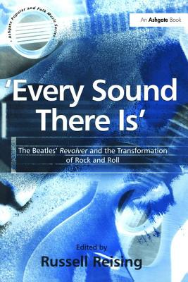 'Every Sound There Is': The Beatles' Revolver and the Transformation of Rock and Roll - Reising, Russell, Professor (Editor)