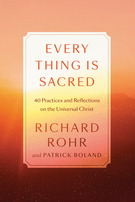 Every Thing Is Sacred: 40 Practices and Reflections on the Universal Christ - Rohr, Richard, and Boland, Patrick