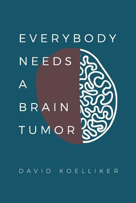 Everybody Needs a Brain Tumor - Koelliker, David Paul, and Koelliker, John David (Compiled by)