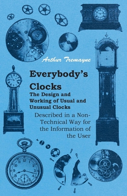 Everybody's Clocks - The Design and Working of Usual and Unusual Clocks Described in a Non-Technical Way for the Information of the User - Tremayne, Arthur