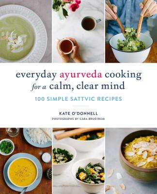 Everyday Ayurveda Cooking for a Calm, Clear Mind: 100 Simple Sattvic Recipes - O'Donnell, Kate, and Brostrom, Cara (Photographer)