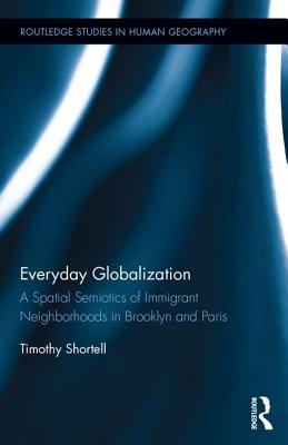 Everyday Globalization: A Spatial Semiotics of Immigrant Neighborhoods in Brooklyn and Paris - Shortell, Timothy