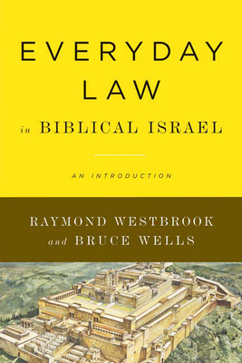 Everyday Law in Biblical Israel: An Introduction - Westbrook, Raymond, Professor, and Wells, Bruce, Dr.