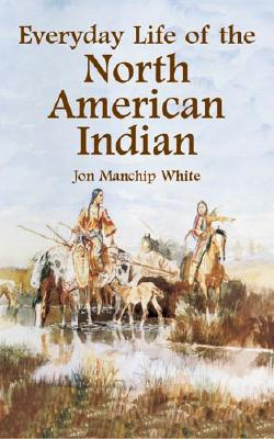 Everyday Life of the North American Indian - White, Jon Manchip