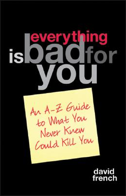 Everything Is Bad for You: An A-Z Guide to What You Never Knew Could Kill You - French, David