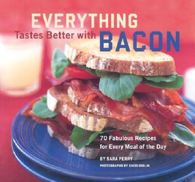 Everything Tastes Better with Bacon: 70 Fabulous Recipes for Every Meal of the Day - Perry, Sara