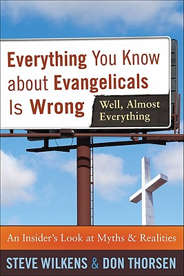 Everything You Know about Evangelicals Is Wrong (Well, Almost Everything): An Insider's Look at Myths & Realities - Wilkens, Steve