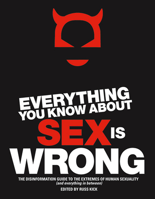 Everything You Know about Sex Is Wrong: The Disinformation Guide to the Extremes of Human Sexuality (and Everything in Between) - Kick, Russ (Editor)