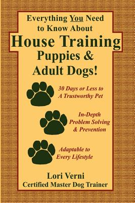 Everything You Need to Know about House Training Puppies & Adult Dogs - Verni, Lori