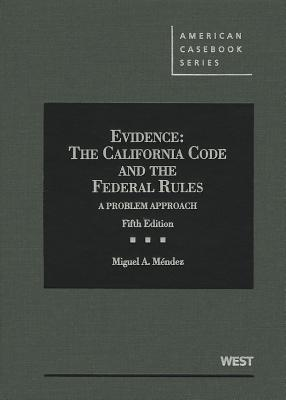 Evidence: The California Code and the Federal Rules: A Problem Approach - Mendez, Miguel a