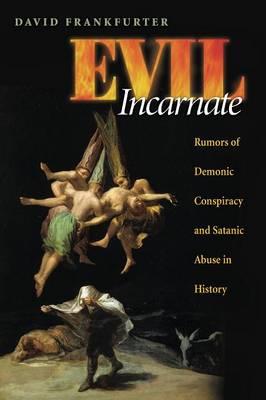Evil Incarnate: Rumors of Demonic Conspiracy and Satanic Abuse in History - Frankfurter, David